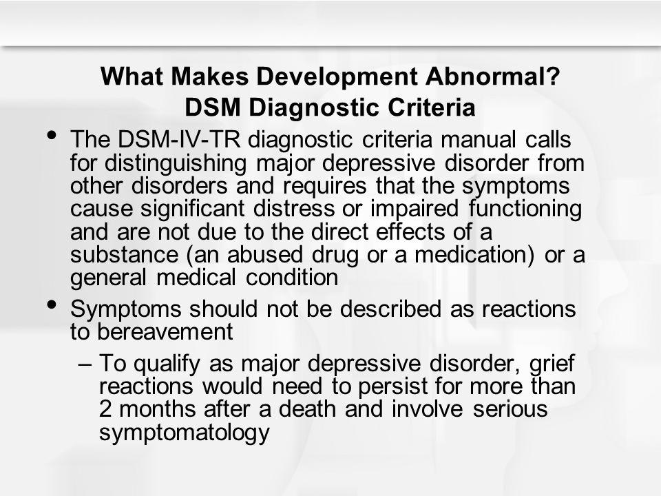 What Makes Development Abnormal? DSM Diagnostic Criteria The DSM-IV-TR diagnostic criteria manual calls for distinguishing major depressive disorder f