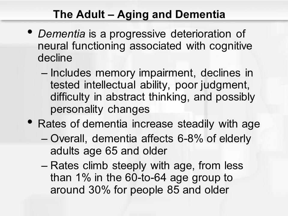 The Adult – Aging and Dementia Dementia is a progressive deterioration of neural functioning associated with cognitive decline –Includes memory impair
