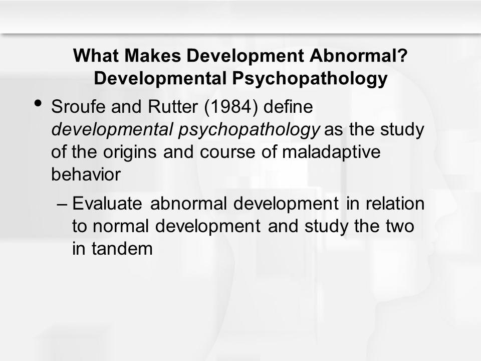 What Makes Development Abnormal? Developmental Psychopathology Sroufe and Rutter (1984) define developmental psychopathology as the study of the origi