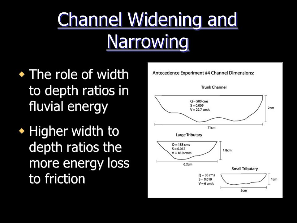 Channel Widening and Narrowing  The role of width to depth ratios in fluvial energy  Higher width to depth ratios the more energy loss to friction  The role of width to depth ratios in fluvial energy  Higher width to depth ratios the more energy loss to friction