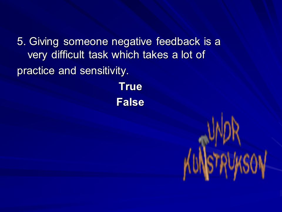 5. Giving someone negative feedback is a very difficult task which takes a lot of practice and sensitivity. TrueFalse