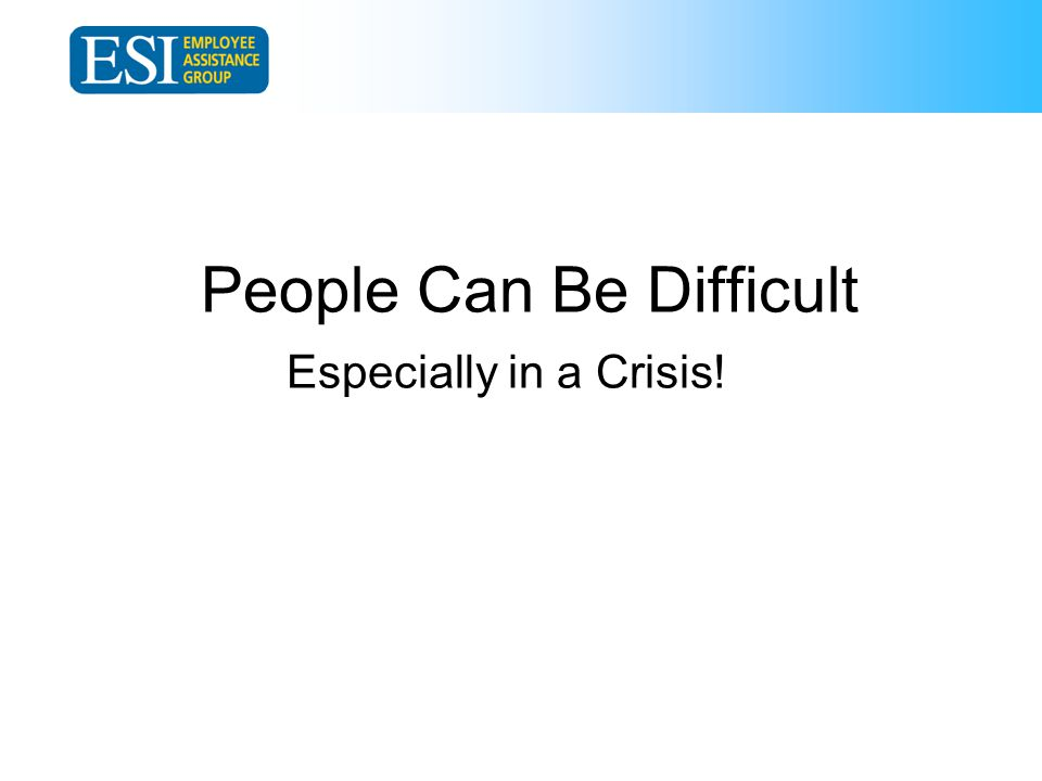 People Can Be Difficult Especially in a Crisis!