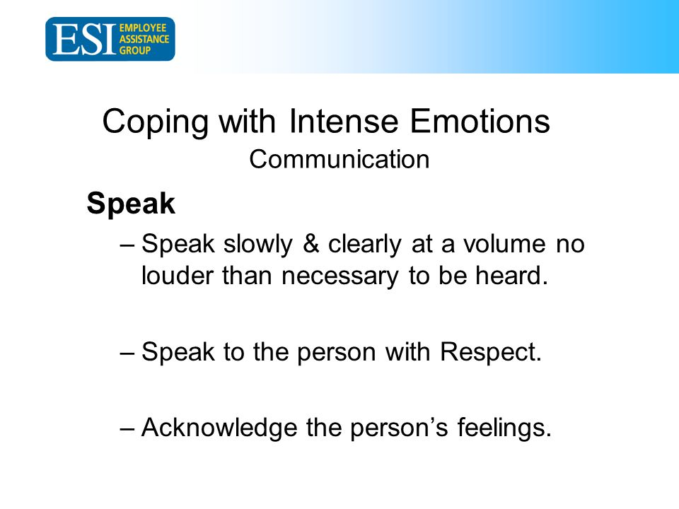 Coping with Intense Emotions Communication Speak –Speak slowly & clearly at a volume no louder than necessary to be heard.