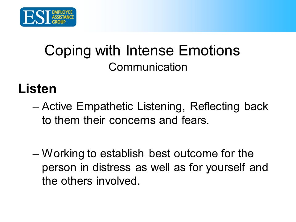 Coping with Intense Emotions Communication Listen –Active Empathetic Listening, Reflecting back to them their concerns and fears.