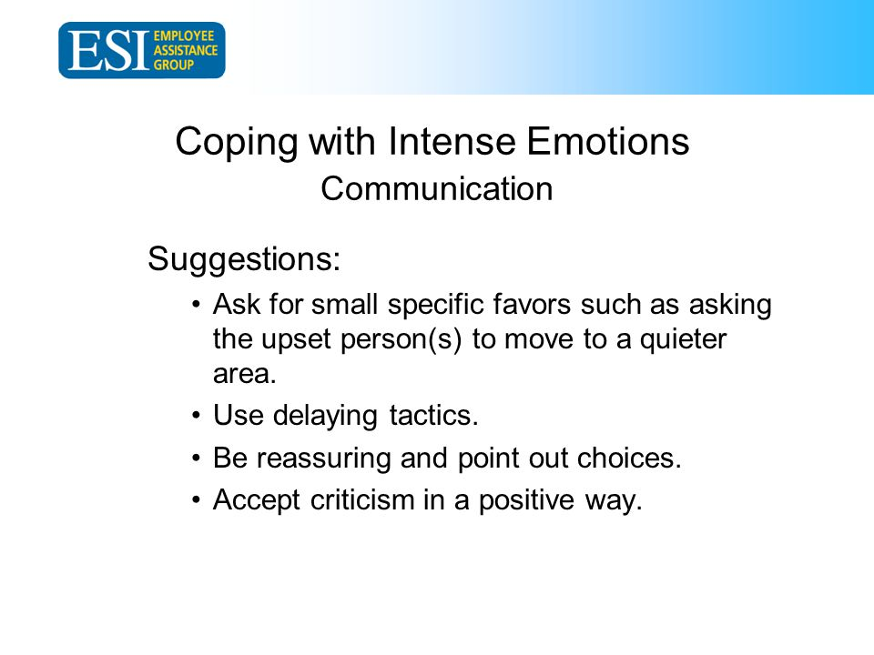 Coping with Intense Emotions Communication Suggestions: Ask for small specific favors such as asking the upset person(s) to move to a quieter area.