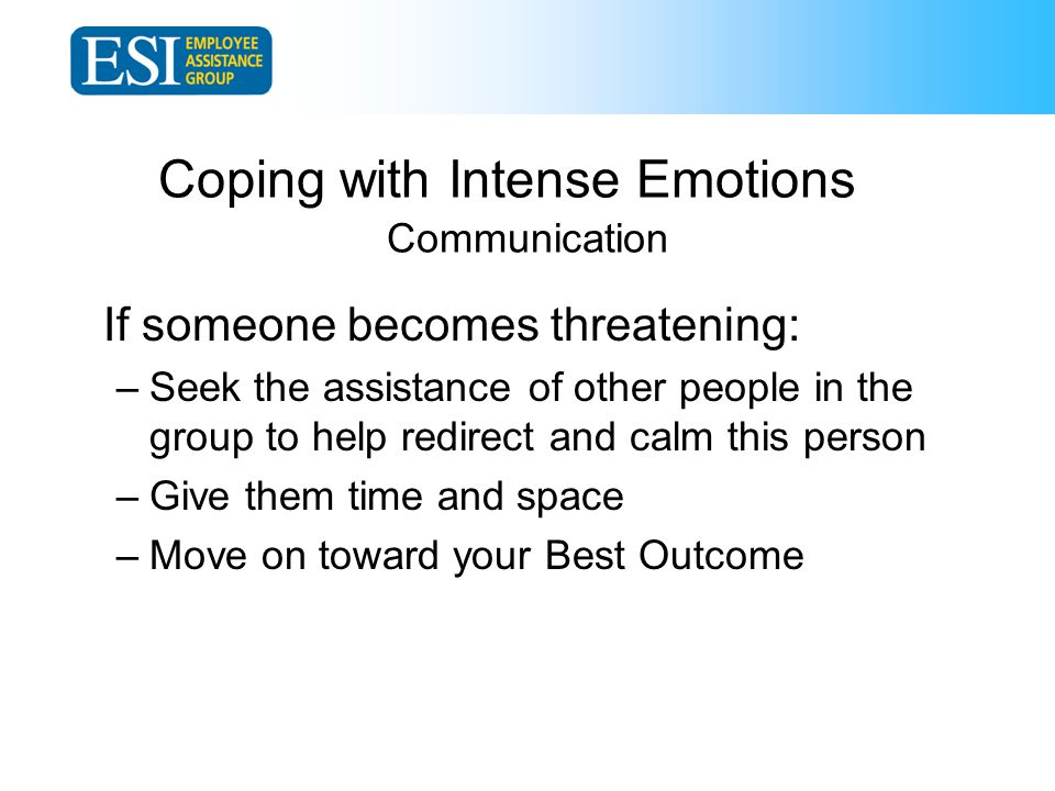Coping with Intense Emotions Communication If someone becomes threatening: –Seek the assistance of other people in the group to help redirect and calm this person –Give them time and space –Move on toward your Best Outcome