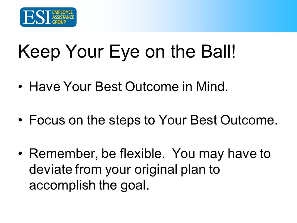 Keep Your Eye on the Ball. Have Your Best Outcome in Mind.