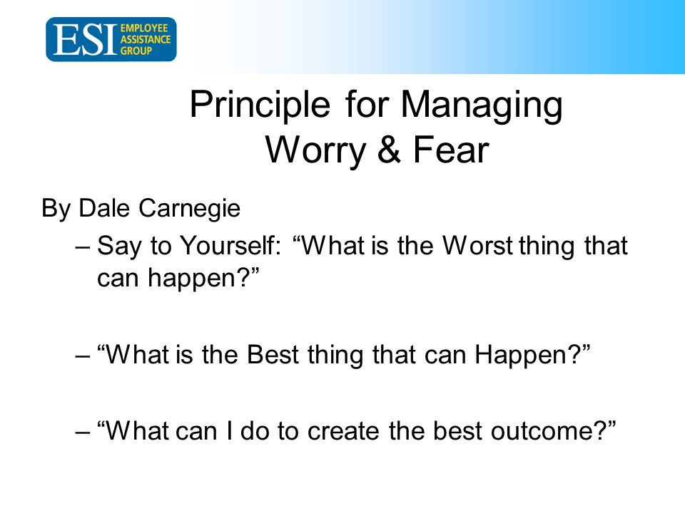 Principle for Managing Worry & Fear By Dale Carnegie –Say to Yourself: What is the Worst thing that can happen – What is the Best thing that can Happen – What can I do to create the best outcome