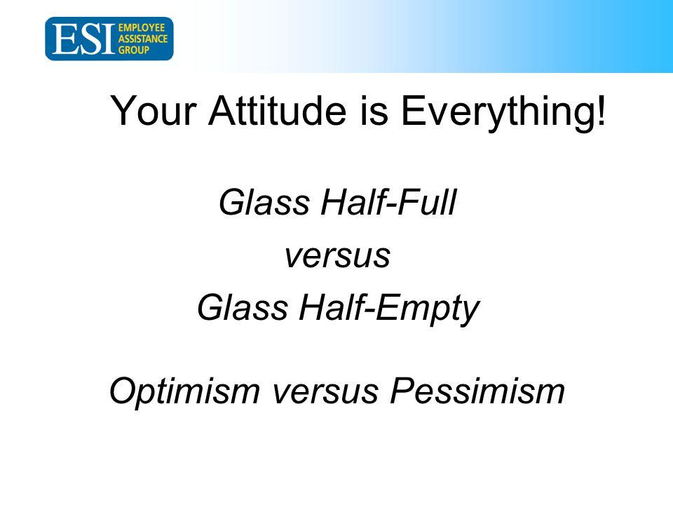 Your Attitude is Everything! Glass Half-Full versus Glass Half-Empty Optimism versus Pessimism