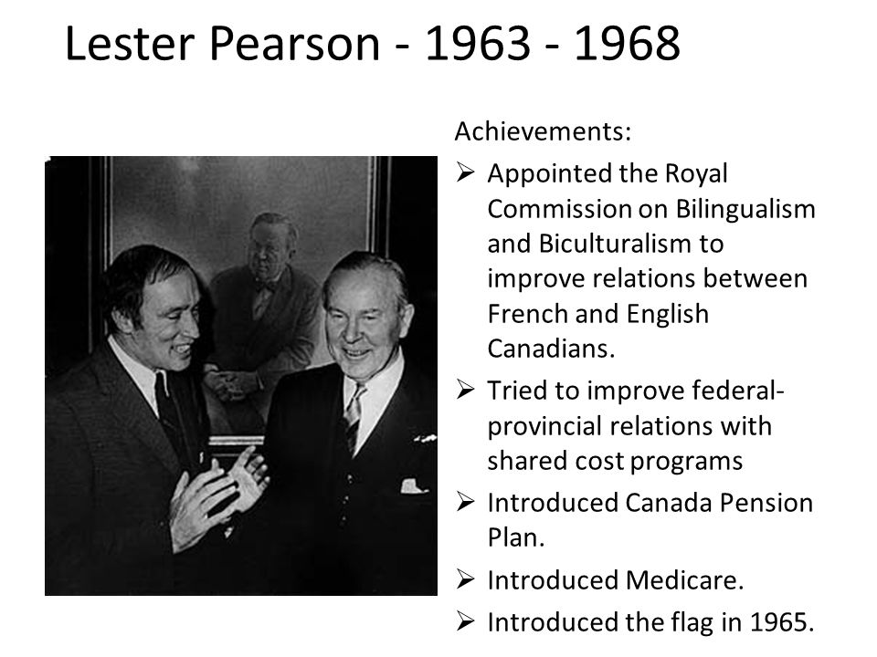 Achievements:  Appointed the Royal Commission on Bilingualism and Biculturalism to improve relations between French and English Canadians.