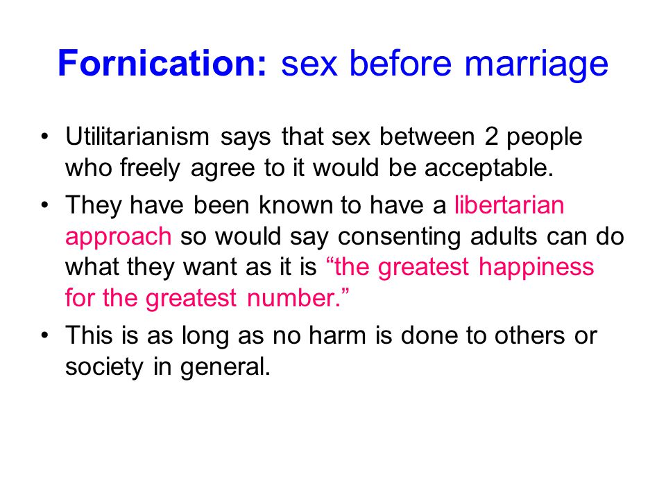 Fornication: sex before marriage Utilitarianism says that sex between 2 people who freely agree to it would be acceptable. They have been known to hav