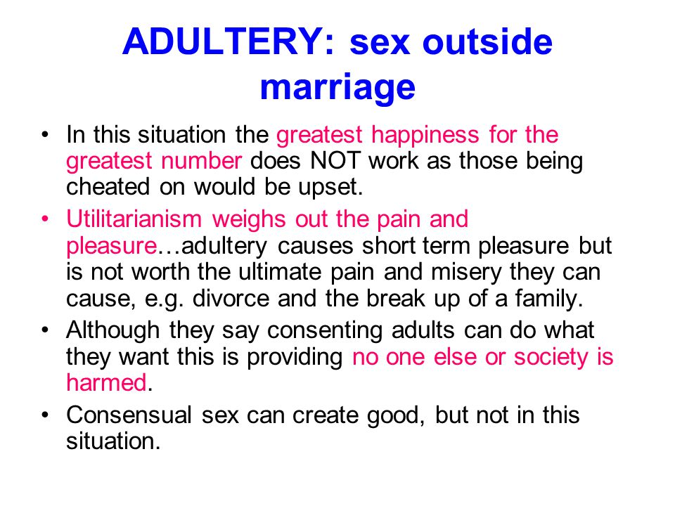 ADULTERY: sex outside marriage In this situation the greatest happiness for the greatest number does NOT work as those being cheated on would be upset