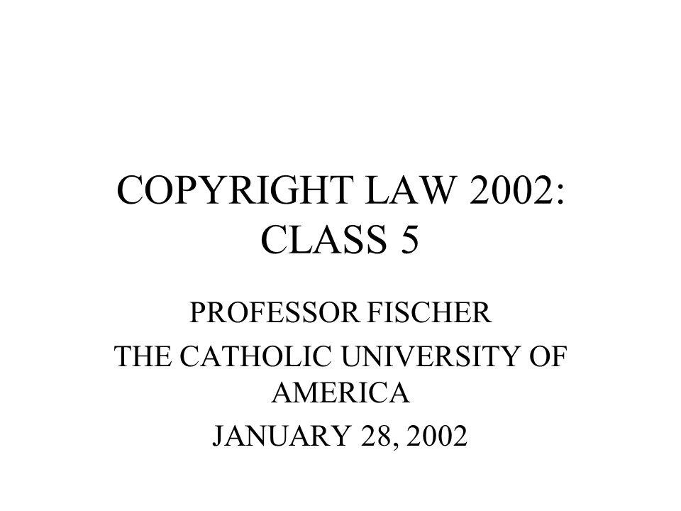 COPYRIGHT LAW 2002: CLASS 5 PROFESSOR FISCHER THE CATHOLIC UNIVERSITY OF AMERICA JANUARY 28, 2002
