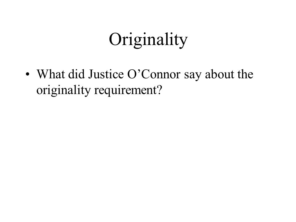 Originality What did Justice O'Connor say about the originality requirement?