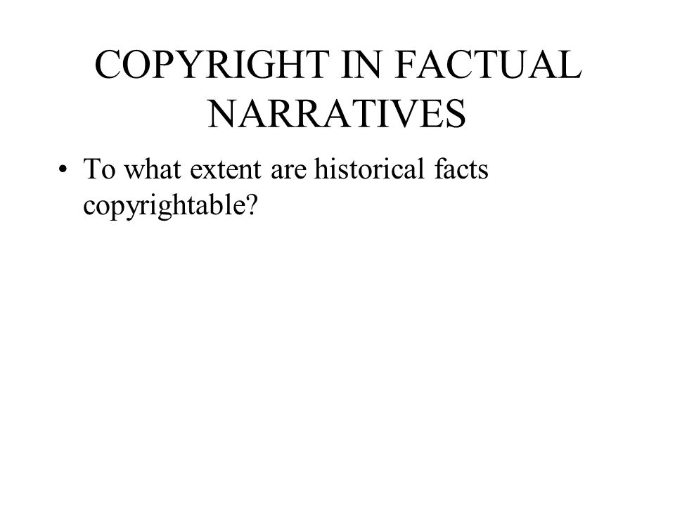 COPYRIGHT IN FACTUAL NARRATIVES To what extent are historical facts copyrightable?