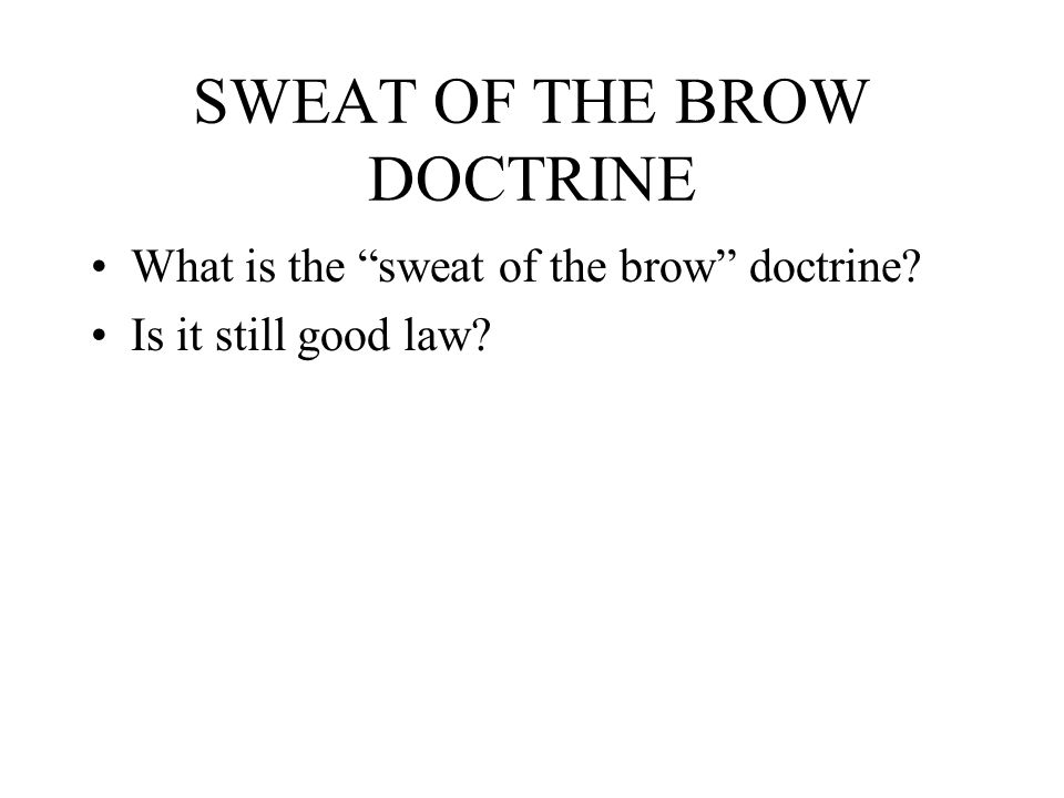 SWEAT OF THE BROW DOCTRINE What is the sweat of the brow doctrine? Is it still good law?