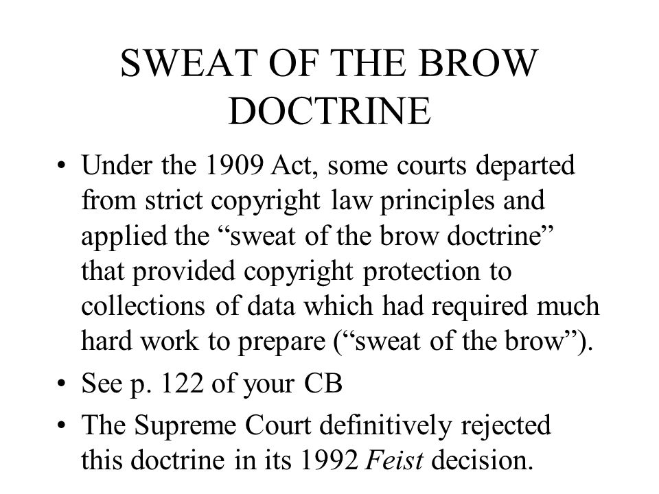 SWEAT OF THE BROW DOCTRINE Under the 1909 Act, some courts departed from strict copyright law principles and applied the sweat of the brow doctrine that provided copyright protection to collections of data which had required much hard work to prepare ( sweat of the brow ).