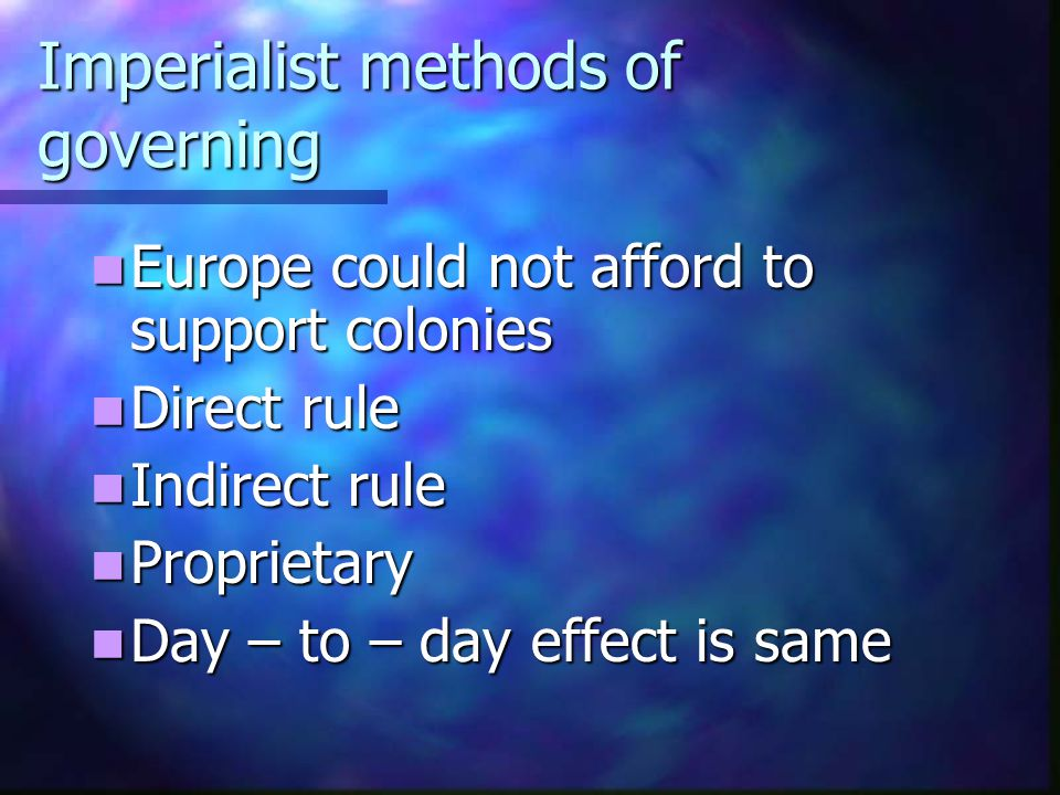Imperialist methods of governing Europe could not afford to support colonies Europe could not afford to support colonies Direct rule Direct rule Indir