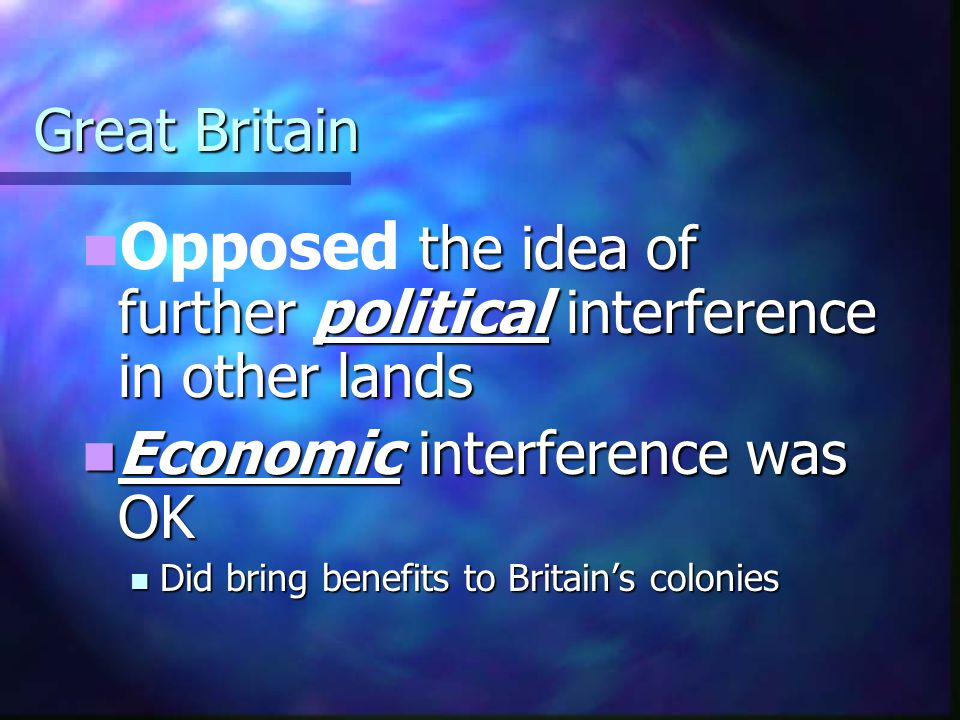 Great Britain the idea of further political interference in other lands Opposed the idea of further political interference in other lands Economic int