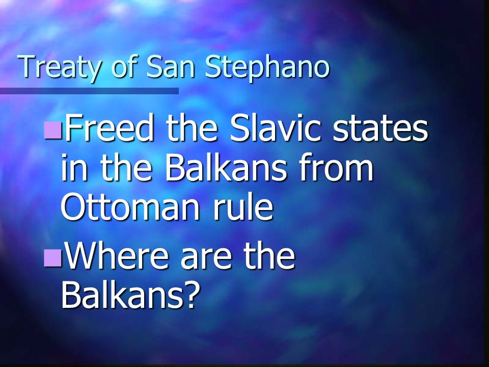 Treaty of San Stephano Freed the Slavic states in the Balkans from Ottoman rule Freed the Slavic states in the Balkans from Ottoman rule Where are the