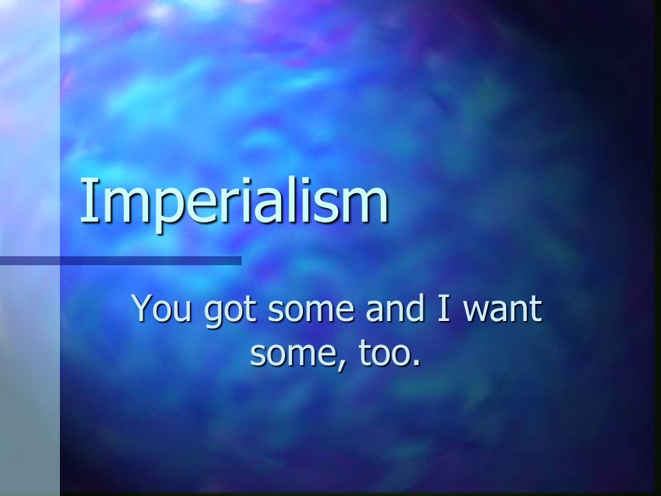 Imperialism You got some and I want some, too.