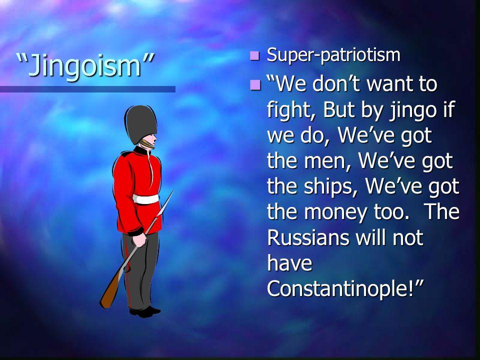 """Jingoism"" Super-patriotism ""We don't want to fight, But by jingo if we do, We've got the men, We've got the ships, We've got the money too. The Russi"