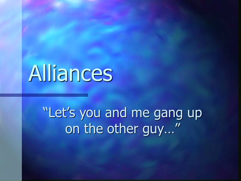 """Alliances """"Let's you and me gang up on the other guy…"""""""