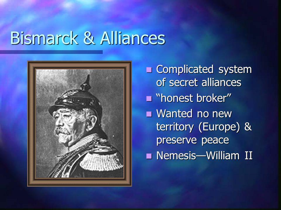 "Bismarck & Alliances Complicated system of secret alliances ""honest broker"" Wanted no new territory (Europe) & preserve peace Nemesis—William II"
