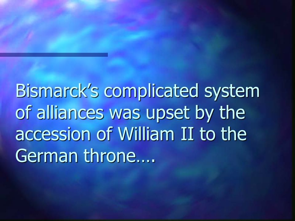 Bismarck's complicated system of alliances was upset by the accession of William II to the German throne….