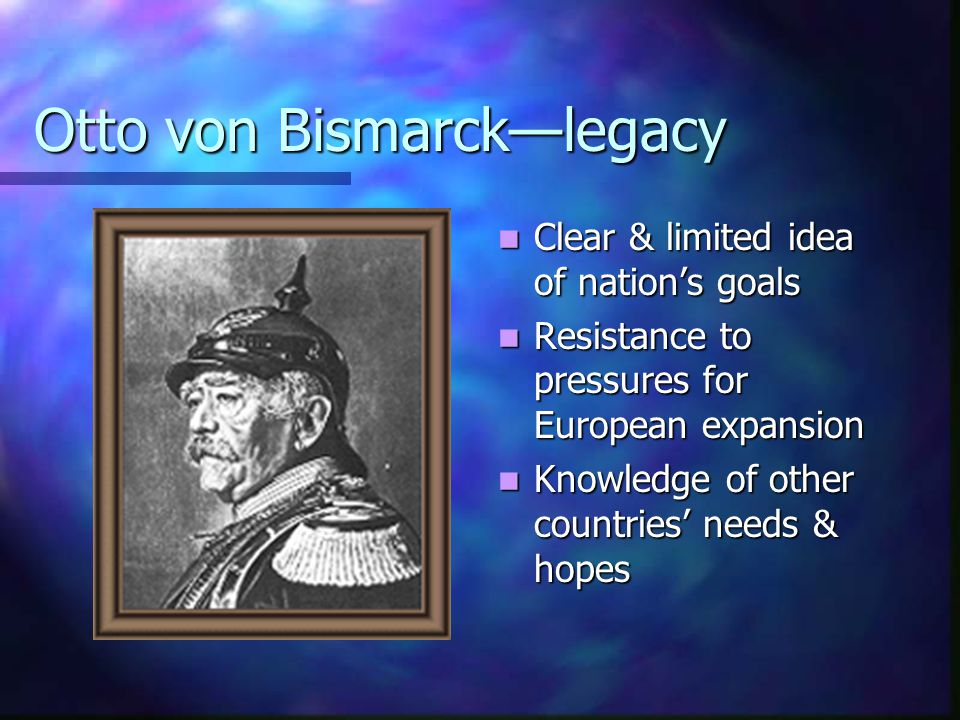 Otto von Bismarck—legacy Clear & limited idea of nation's goals Resistance to pressures for European expansion Knowledge of other countries' needs & h