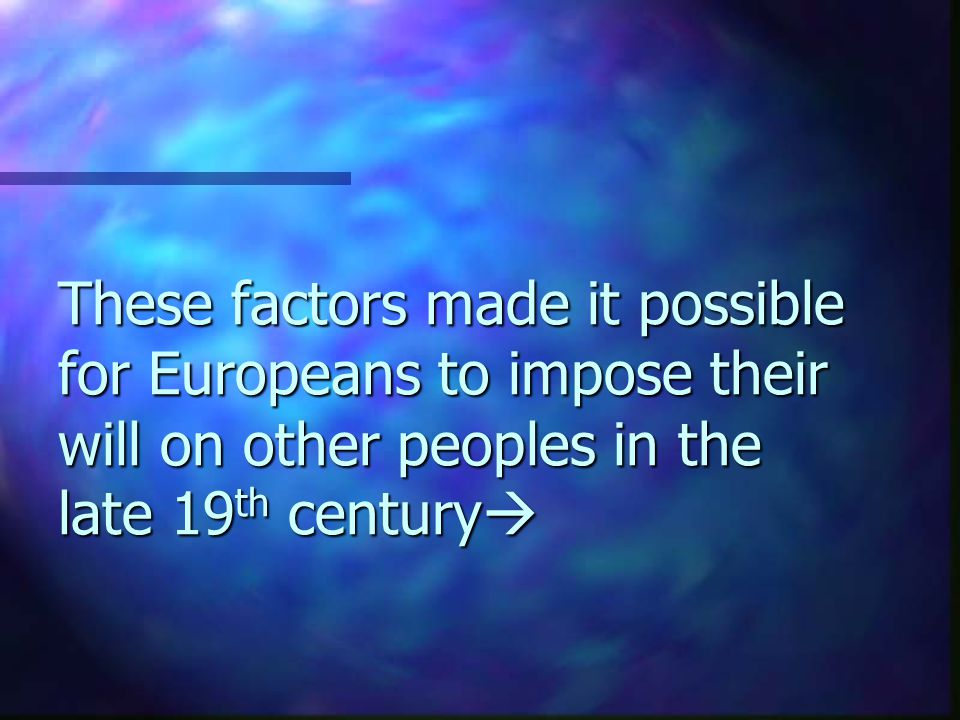 These factors made it possible for Europeans to impose their will on other peoples in the late 19 th century 
