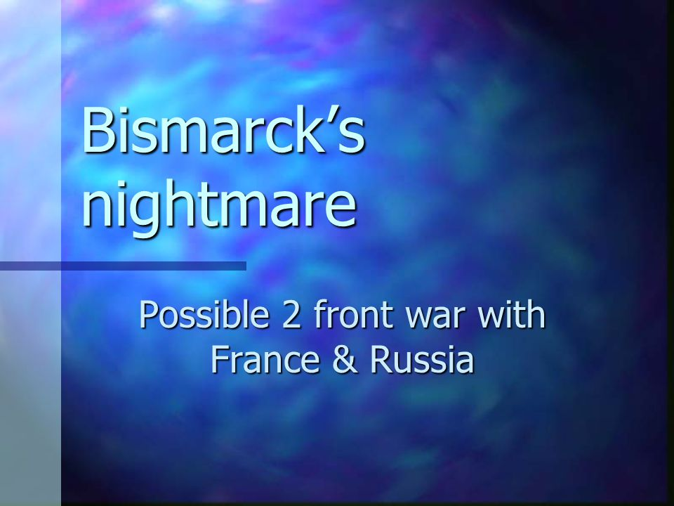 Bismarck's nightmare Possible 2 front war with France & Russia