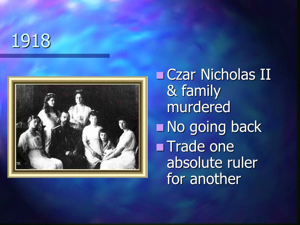 1918 Czar Nicholas II & family murdered No going back Trade one absolute ruler for another