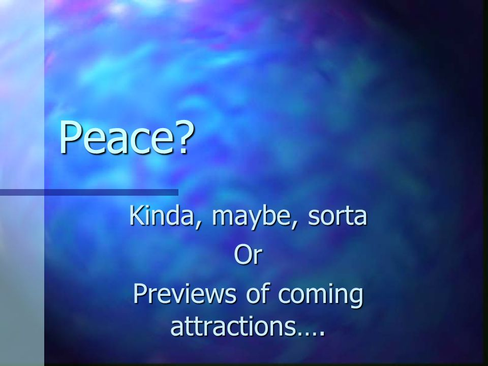 Peace? Kinda, maybe, sorta Or Previews of coming attractions….