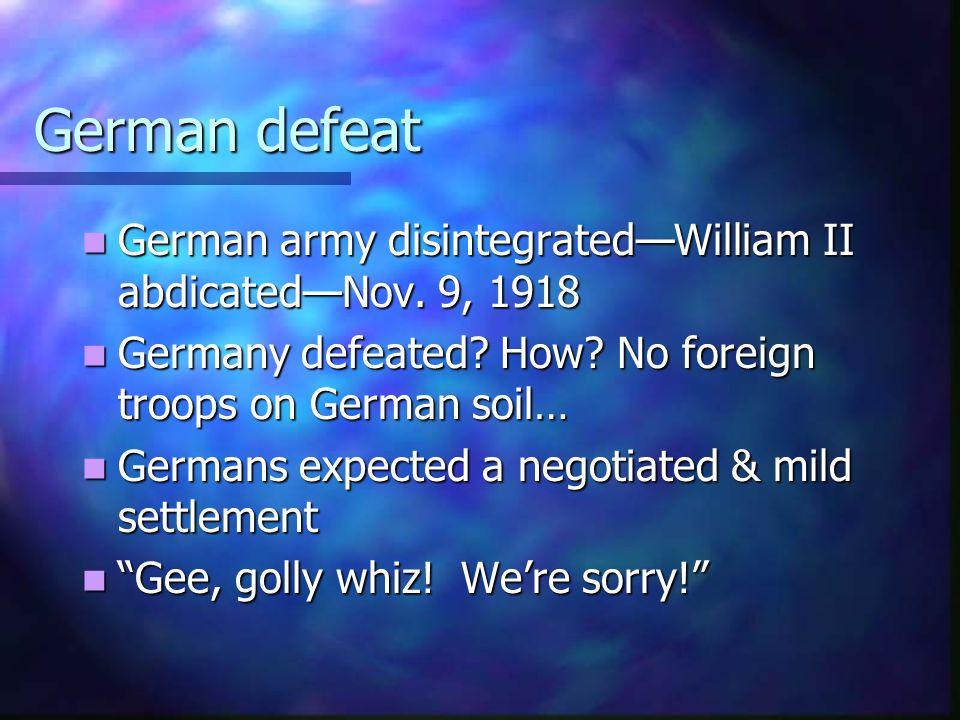 German defeat German army disintegrated—William II abdicated—Nov. 9, 1918 German army disintegrated—William II abdicated—Nov. 9, 1918 Germany defeated