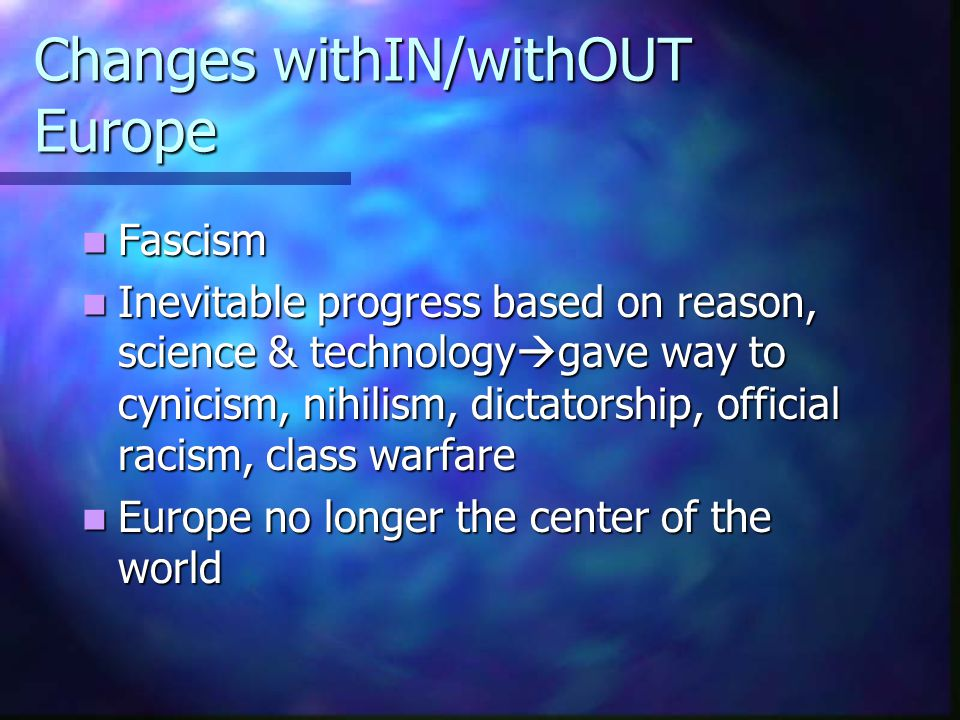 Changes withIN/withOUT Europe Fascism Fascism Inevitable progress based on reason, science & technology  gave way to cynicism, nihilism, dictatorship
