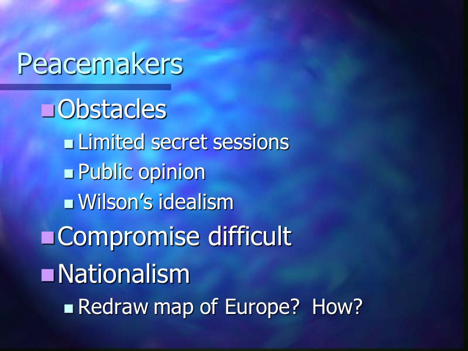 Peacemakers Obstacles Obstacles Limited secret sessions Limited secret sessions Public opinion Public opinion Wilson's idealism Wilson's idealism Comp