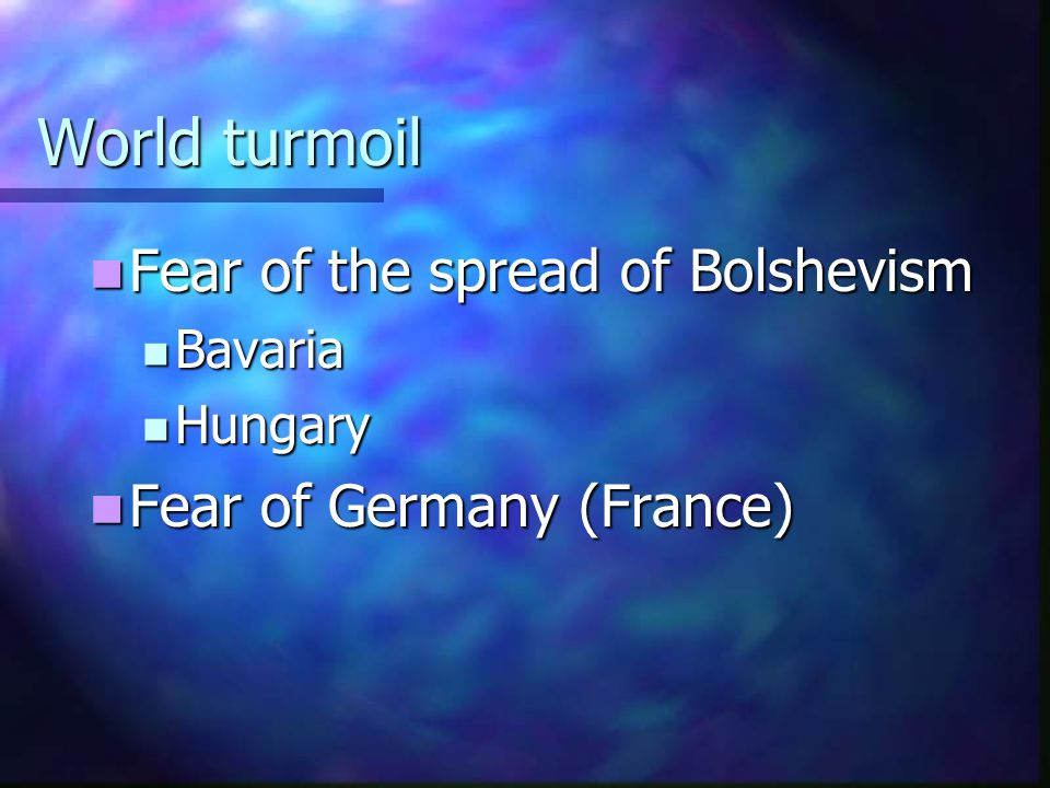 World turmoil Fear of the spread of Bolshevism Fear of the spread of Bolshevism Bavaria Bavaria Hungary Hungary Fear of Germany (France) Fear of Germa