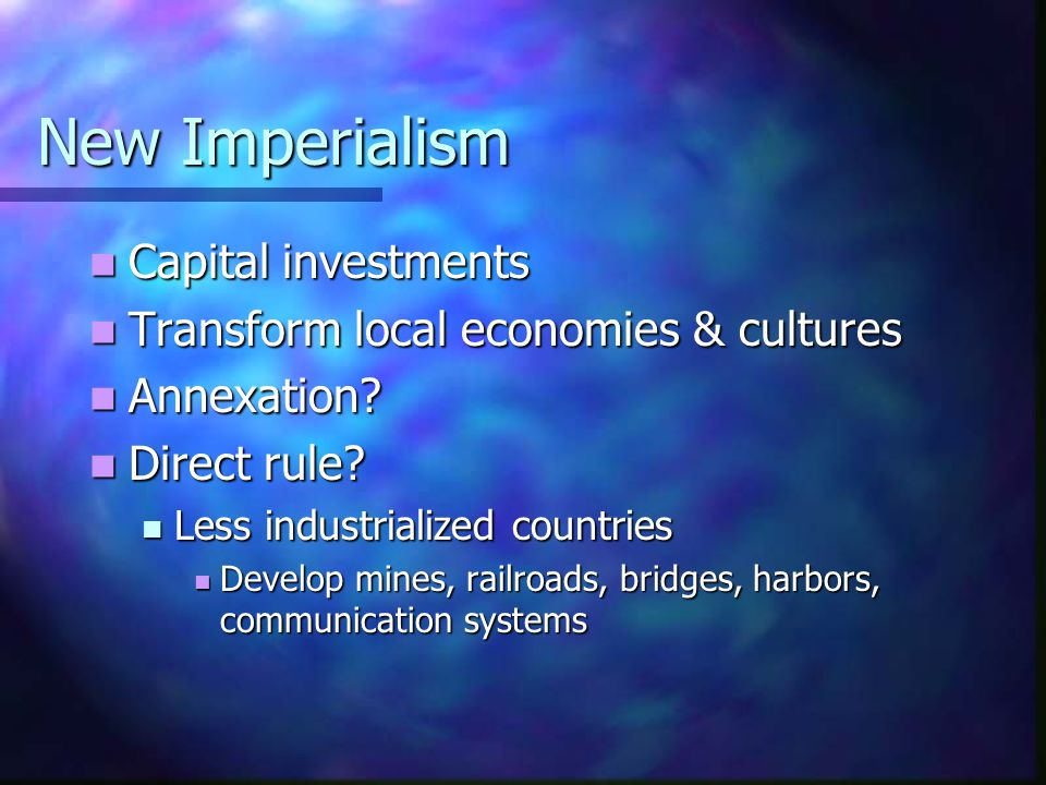New Imperialism Capital investments Capital investments Transform local economies & cultures Transform local economies & cultures Annexation? Annexati