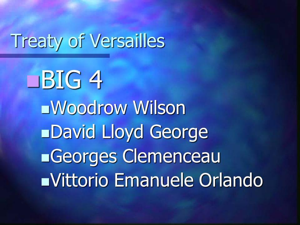 Treaty of Versailles BIG 4 BIG 4 Woodrow Wilson Woodrow Wilson David Lloyd George David Lloyd George Georges Clemenceau Georges Clemenceau Vittorio Em
