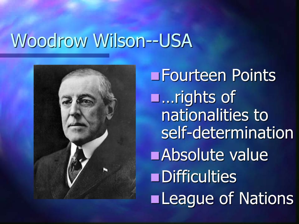 Woodrow Wilson--USA Fourteen Points …rights of nationalities to self-determination Absolute value Difficulties League of Nations