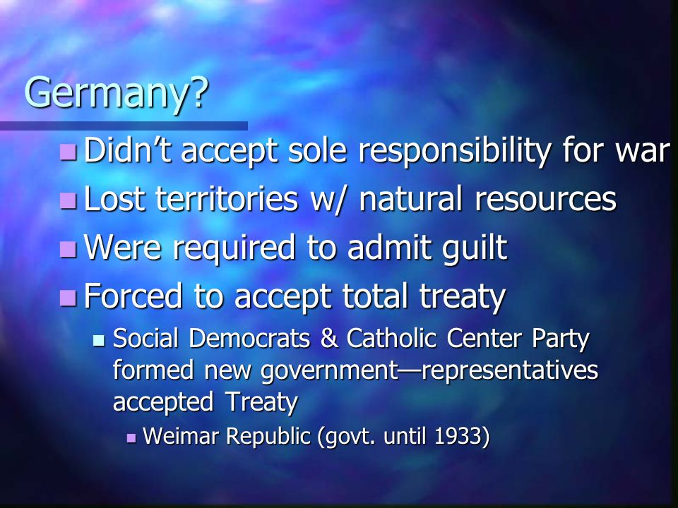 Germany? Didn't accept sole responsibility for war Didn't accept sole responsibility for war Lost territories w/ natural resources Lost territories w/