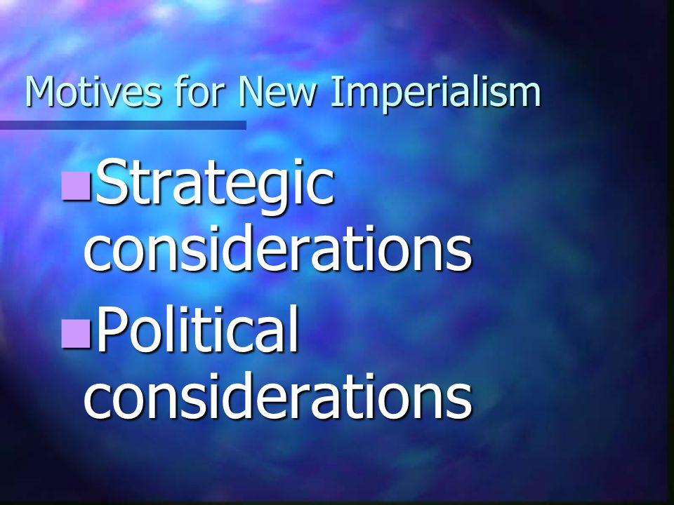 Motives for New Imperialism Strategic considerations Strategic considerations Political considerations Political considerations