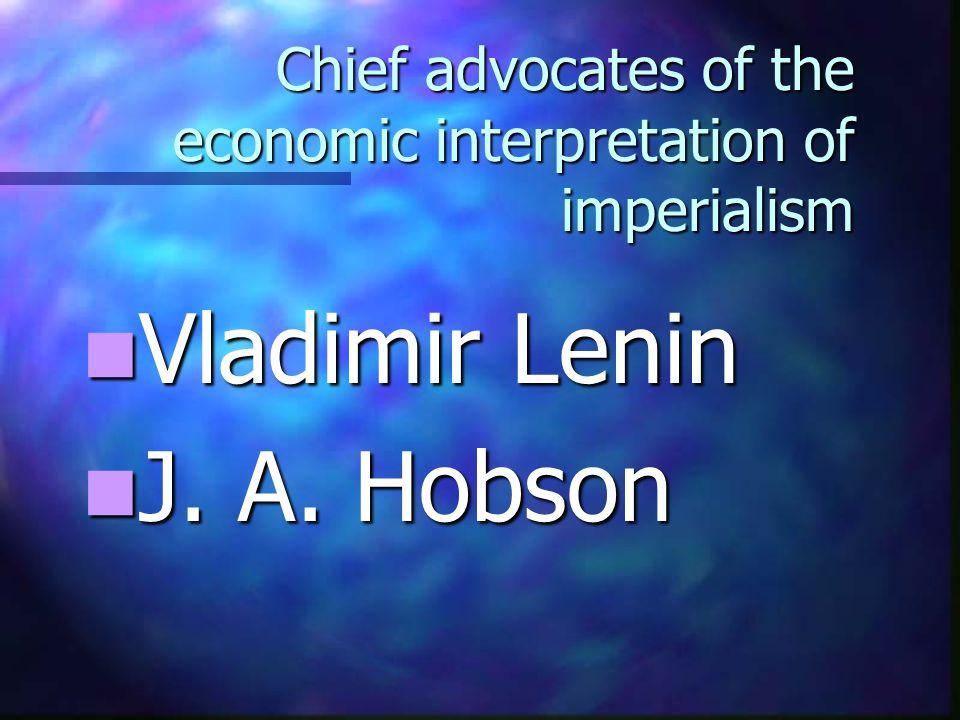 Chief advocates of the economic interpretation of imperialism Vladimir Lenin Vladimir Lenin J. A. Hobson J. A. Hobson