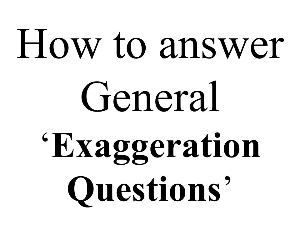 How to answer General 'Exaggeration Questions'