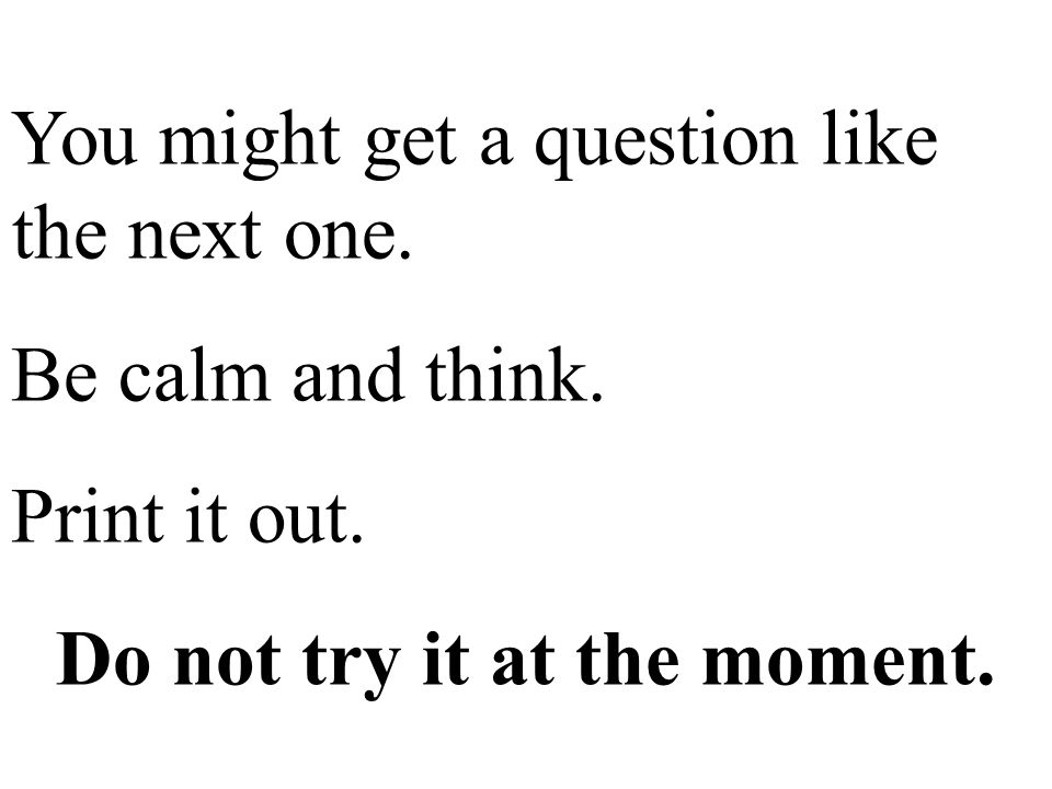 You might get a question like the next one. Be calm and think.
