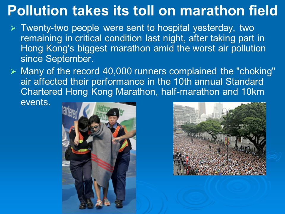 Pollution takes its toll on marathon field   Twenty-two people were sent to hospital yesterday, two remaining in critical condition last night, after taking part in Hong Kong s biggest marathon amid the worst air pollution since September.