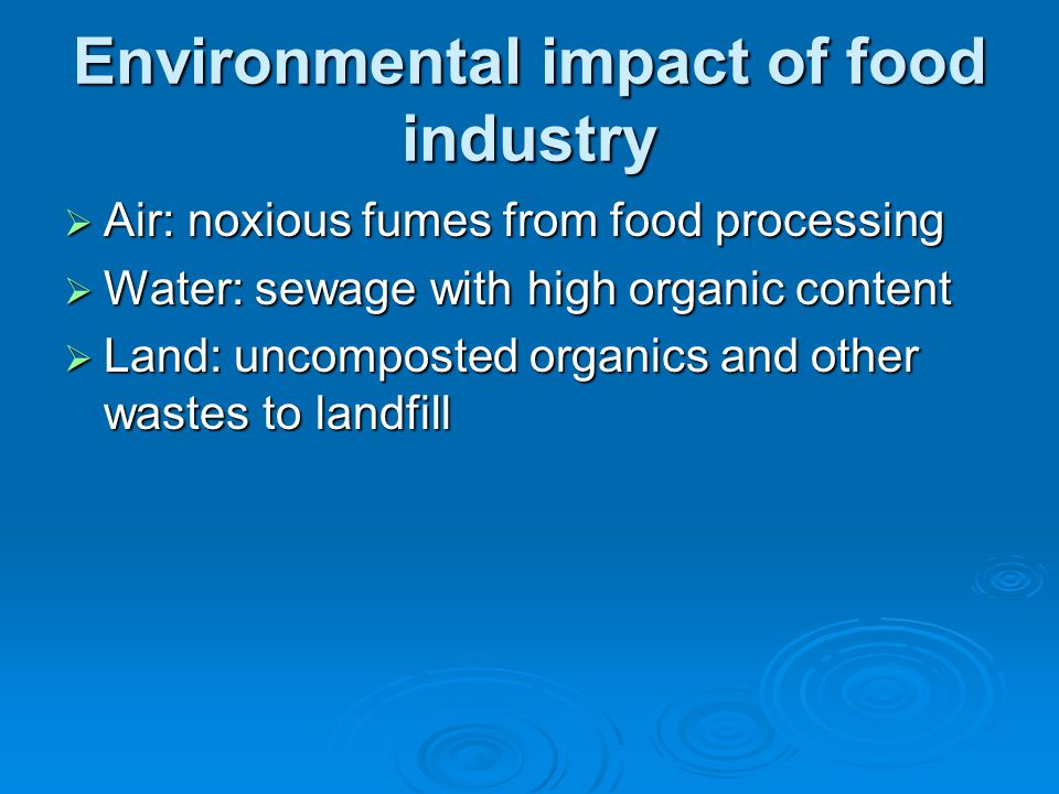 Environmental impact of food industry  Air: noxious fumes from food processing  Water: sewage with high organic content  Land: uncomposted organics and other wastes to landfill