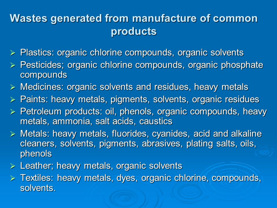 Wastes generated from manufacture of common products  Plastics: organic chlorine compounds, organic solvents  Pesticides; organic chlorine compounds, organic phosphate compounds  Medicines: organic solvents and residues, heavy metals  Paints: heavy metals, pigments, solvents, organic residues  Petroleum products: oil, phenols, organic compounds, heavy metals, ammonia, salt acids, caustics  Metals: heavy metals, fluorides, cyanides, acid and alkaline cleaners, solvents, pigments, abrasives, plating salts, oils, phenols  Leather; heavy metals, organic solvents  Textiles: heavy metals, dyes, organic chlorine, compounds, solvents.