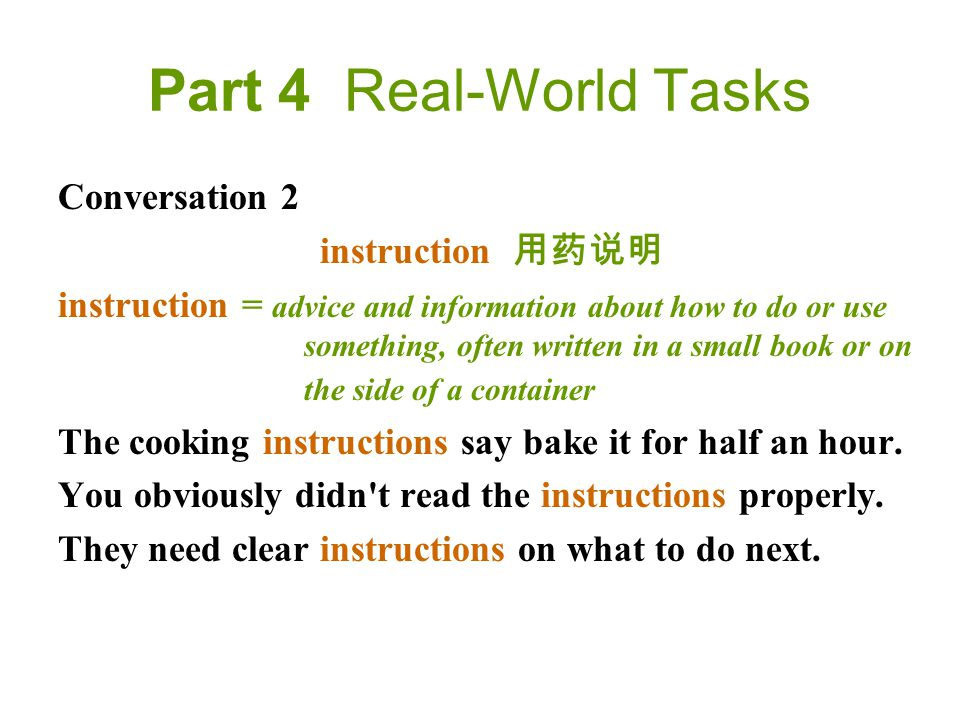 Part 4 Real-World Tasks Conversation 2 instruction 用药说明 instruction = advice and information about how to do or use something, often written in a small book or on the side of a container The cooking instructions say bake it for half an hour.